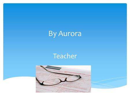 By Aurora Teacher.  Teachers are fun, exciting and adventurous people who like to share their knowledge with others. What are teacher's like?