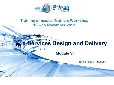 Training of master Trainers Workshop 10 – 15 November 2012 e-Services Design and Delivery Module VI Emilio Bugli Innocenti.