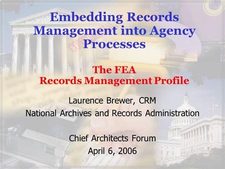 Embedding Records Management into Agency Processes The FEA Records Management Profile Laurence Brewer, CRM National Archives and Records Administration.