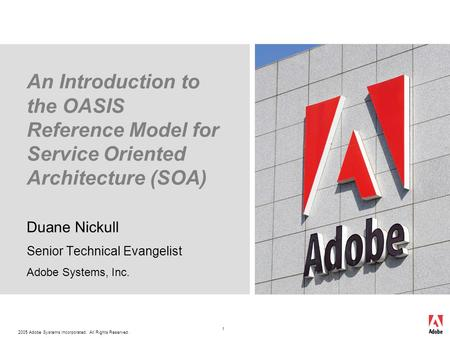 2005 Adobe Systems Incorporated. All Rights Reserved. 1 An Introduction to the OASIS Reference Model for Service Oriented Architecture (SOA) Duane Nickull.