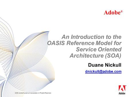 2005 Adobe Systems Incorporated. All Rights Reserved. Duane Nickull Adobe ® An Introduction to the OASIS Reference Model for Service Oriented Architecture.