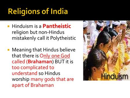 Pantheistic  Hinduism is a Pantheistic religion but non-Hindus mistakenly call it Polytheistic  Meaning that Hindus believe that there is Only one God.