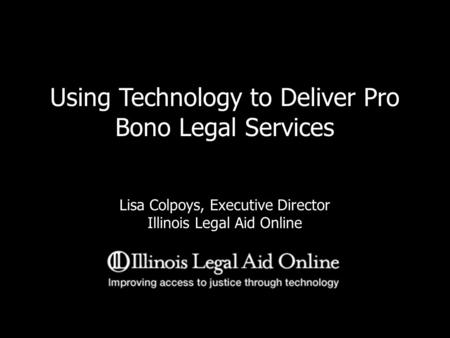 Using Technology to Deliver Pro Bono Legal Services Lisa Colpoys, Executive Director Illinois Legal Aid Online.