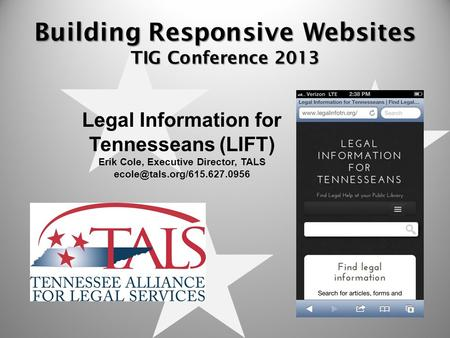 Building Responsive Websites TIG Conference 2013 Legal Information for Tennesseans (LIFT) Erik Cole, Executive Director, TALS