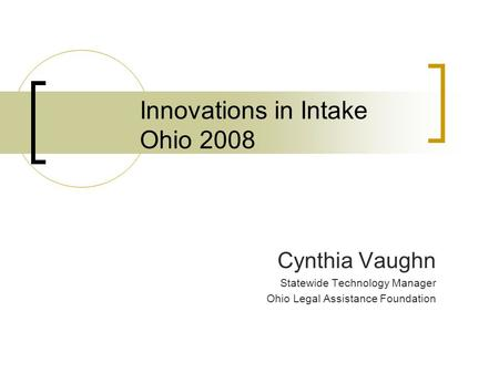 Innovations in Intake Ohio 2008 Cynthia Vaughn Statewide Technology Manager Ohio Legal Assistance Foundation.