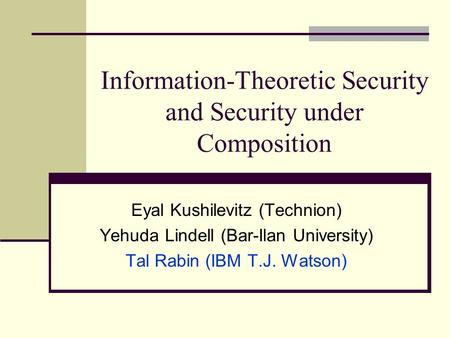 Information-Theoretic Security and Security under Composition Eyal Kushilevitz (Technion) Yehuda Lindell (Bar-Ilan University) Tal Rabin (IBM T.J. Watson)