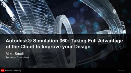 © 2012 Autodesk Autodesk® Simulation 360: Taking Full Advantage of the Cloud to Improve your Design Mike Smell Technical Consultant.