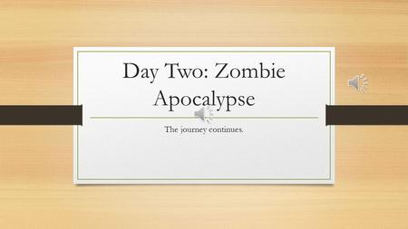 Day Two: Zombie Apocalypse The journey continues.