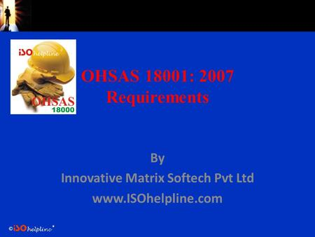 © OHSAS 18001: 2007 Requirements By Innovative Matrix Softech Pvt Ltd www.ISOhelpline.com.
