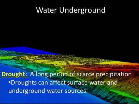 Water Underground Drought: A long period of scarce precipitation Droughts can affect surface water and underground water sources.