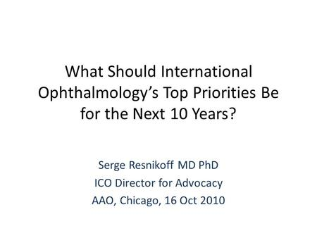 What Should International Ophthalmology's Top Priorities Be for the Next 10 Years? Serge Resnikoff MD PhD ICO Director for Advocacy AAO, Chicago, 16 Oct.