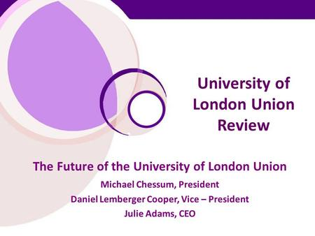 University of London Union Review The Future of the University of London Union Michael Chessum, President Daniel Lemberger Cooper, Vice – President Julie.