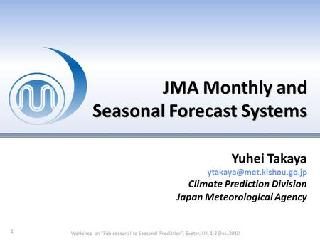 "JMA Monthly and Seasonal Forecast Systems 1 Yuhei Takaya Climate Prediction Division Japan Meteorological Agency Workshop on ""Sub-seasonal."