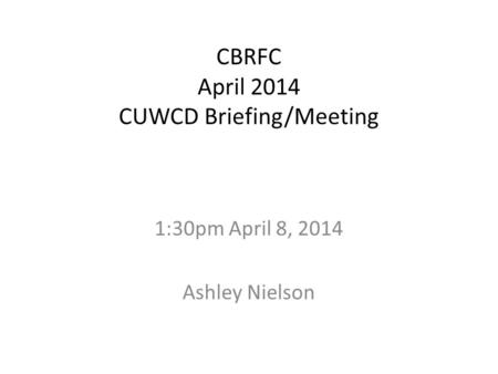 CBRFC April 2014 CUWCD Briefing/Meeting 1:30pm April 8, 2014 Ashley Nielson.
