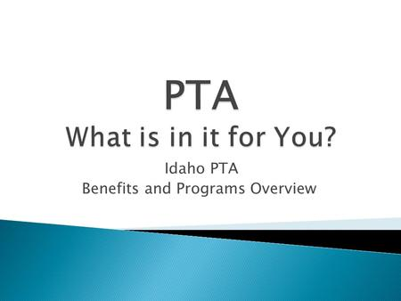 Idaho PTA Benefits and Programs Overview.  A powerful voice for all children,  A relevant resource for families and communities, and  A strong advocate.