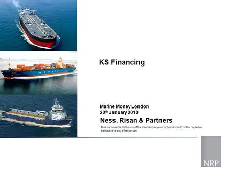 Ness, Risan & Partners KS Financing This document is for the use of the intended recipient only and should not be copied or distributed to any other person.