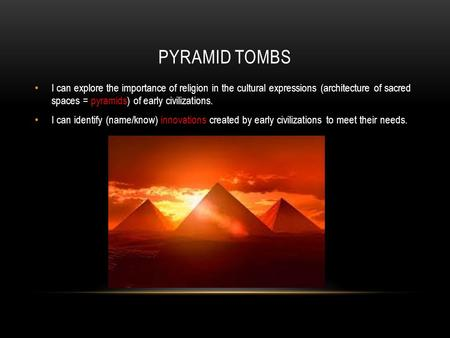 PYRAMID TOMBS I can explore the importance of religion in the cultural expressions (architecture of sacred spaces = pyramids) of early civilizations. I.