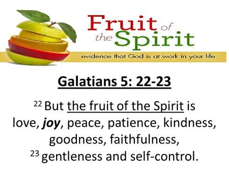 Galatians 5: 22-23 22 But the fruit of the Spirit is love, joy, peace, patience, kindness, goodness, faithfulness, 23 gentleness and self-control.