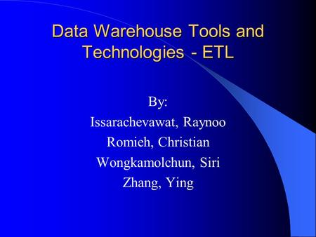 Data Warehouse Tools and Technologies - ETL By: Issarachevawat, Raynoo Romieh, Christian Wongkamolchun, Siri Zhang, Ying.