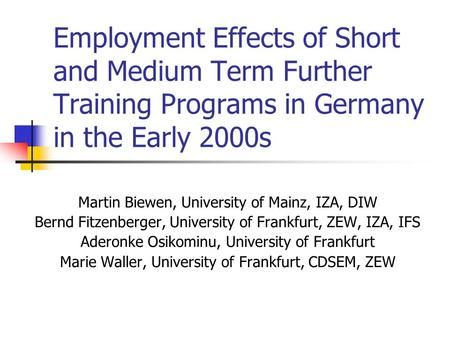 Employment Effects of Short and Medium Term Further Training Programs in Germany in the Early 2000s Martin Biewen, University of Mainz, IZA, DIW Bernd.