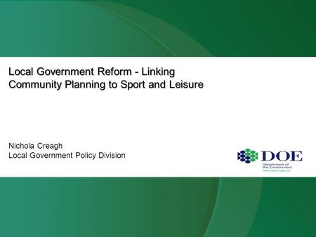 Local Government Reform - Linking Community Planning to Sport and Leisure Nichola Creagh Local Government Policy Division.