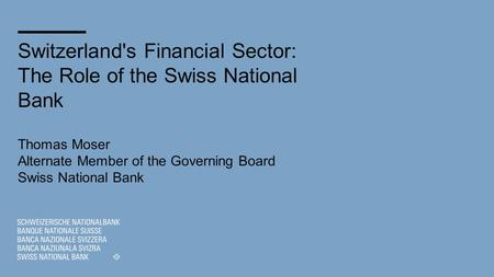 Switzerland's Financial Sector: The Role of the Swiss National Bank Thomas Moser Alternate Member of the Governing Board Swiss National Bank.