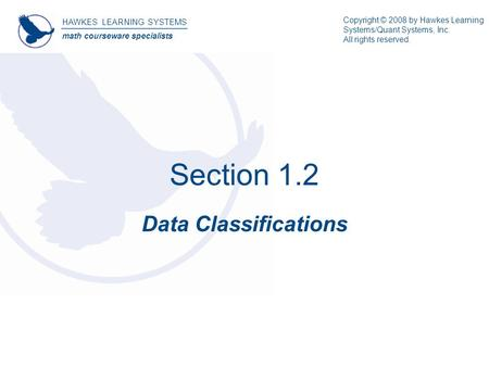 Section 1.2 Data Classifications HAWKES LEARNING SYSTEMS math courseware specialists Copyright © 2008 by Hawkes Learning Systems/Quant Systems, Inc. All.