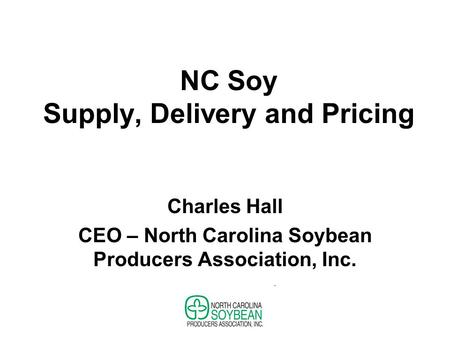 NC Soy Supply, Delivery and Pricing Charles Hall CEO – North Carolina Soybean Producers Association, Inc.