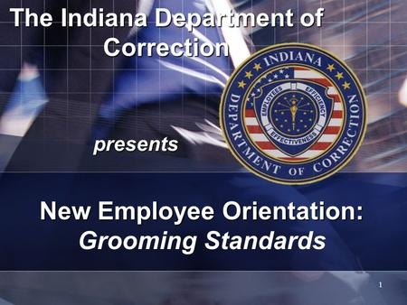 1 The Indiana Department of Correction presents New Employee Orientation: New Employee Orientation: Grooming Standards.