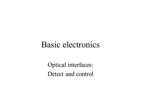 Basic electronics Optical interfaces: Detect and control.