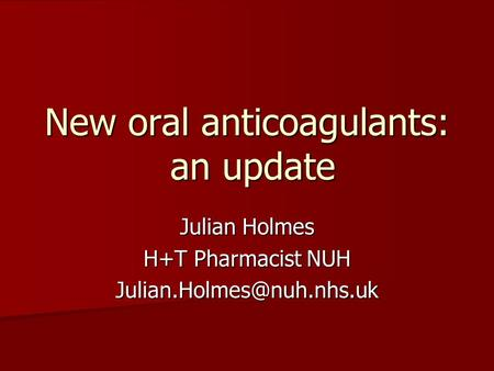 New oral anticoagulants: an update Julian Holmes H+T Pharmacist NUH