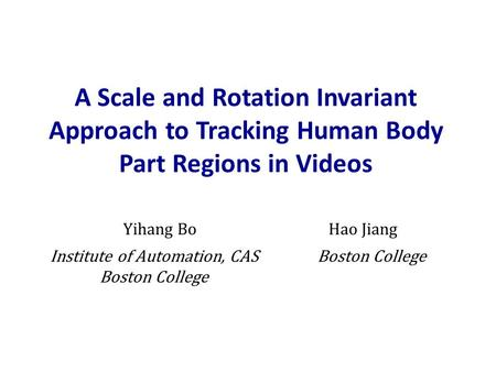 A Scale and Rotation Invariant Approach to Tracking Human Body Part Regions in Videos Yihang BoHao Jiang Institute of Automation, CAS Boston College.