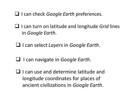  I can select Layers in Google Earth.  I can check Google Earth preferences.  I can turn on latitude and longitude Grid lines in Google Earth.  I can.