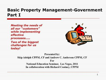 "11 Basic Property Management-Government Part I Meeting the needs of all our ""customers"" while implementing effective processes….. Two of the biggest challenges."
