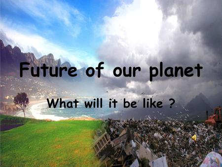 Future of our planet What will it be like ?.
