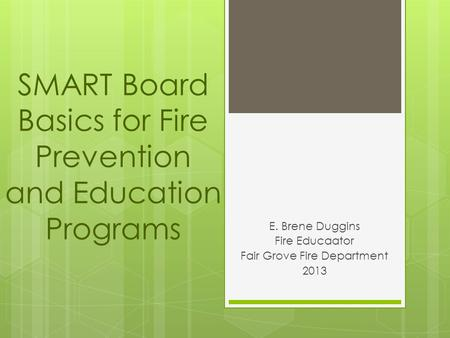 SMART Board Basics for Fire Prevention and Education Programs E. Brene Duggins Fire Educaator Fair Grove Fire Department 2013.