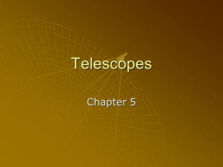 Telescopes Chapter 5. Objectives   Telescopes……………Chapter 5 Objectives:   1. To list the parts of a telescope.   2. To describe how mirrors aid.