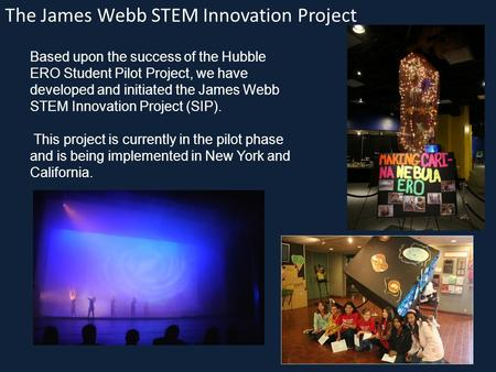 The James Webb STEM Innovation Project Based upon the success of the Hubble ERO Student Pilot Project, we have developed and initiated the James Webb STEM.