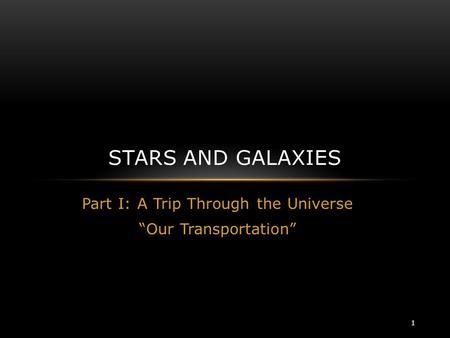"Part I: A Trip Through the Universe ""Our Transportation"" STARS AND GALAXIES 1."
