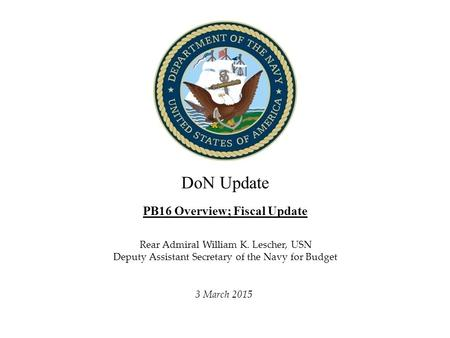 DoN Update PB16 Overview; Fiscal Update Director, Fiscal Management Division, N82 3 March 2015 Rear Admiral William K. Lescher, USN Deputy Assistant Secretary.