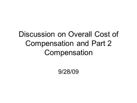 Discussion on Overall Cost of Compensation and Part 2 Compensation 9/28/09.