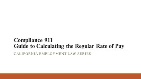 Compliance 911 Guide to Calculating the Regular Rate of Pay CALIFORNIA EMPLOYMENT LAW SERIES.