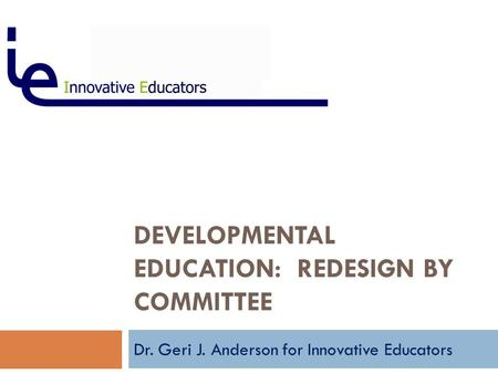 DEVELOPMENTAL EDUCATION: REDESIGN BY COMMITTEE Dr. Geri J. Anderson for Innovative Educators.
