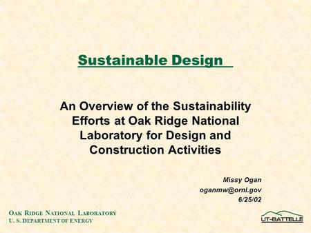 O AK R IDGE N ATIONAL L ABORATORY U. S. D EPARTMENT OF E NERGY Sustainable Design An Overview of the Sustainability Efforts at Oak Ridge National Laboratory.