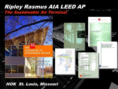 HOK St. Louis, Missouri Ripley Rasmus AIA <strong>LEED</strong> AP The Sustainable Air Terminal.