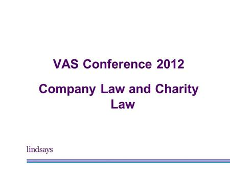 VAS Conference 2012 Company Law and Charity Law. Alastair Keatinge Head of Charities, Lindsays.