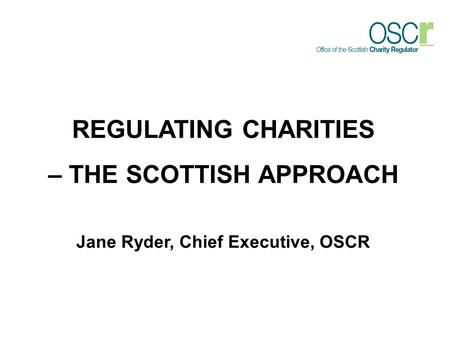 REGULATING CHARITIES – THE SCOTTISH APPROACH Jane Ryder, Chief Executive, OSCR.