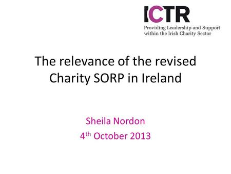 The relevance of the revised Charity SORP in Ireland Sheila Nordon 4 th October 2013.