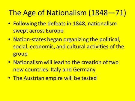 The Age of Nationalism (1848—71) Following the defeats in 1848, nationalism swept across Europe Nation-states began organizing the political, social, economic,