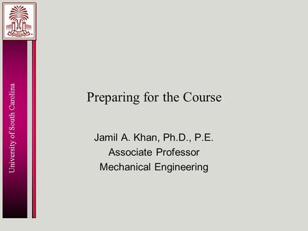 University of South Carolina Preparing for the Course Jamil A. Khan, Ph.D., P.E. Associate Professor Mechanical Engineering.